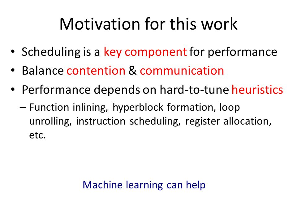 Motivation for this work Scheduling is a key component for performance Balance contention & communication Performance depends on hard-to-tune heuristics – Function inlining, hyperblock formation, loop unrolling, instruction scheduling, register allocation, etc.