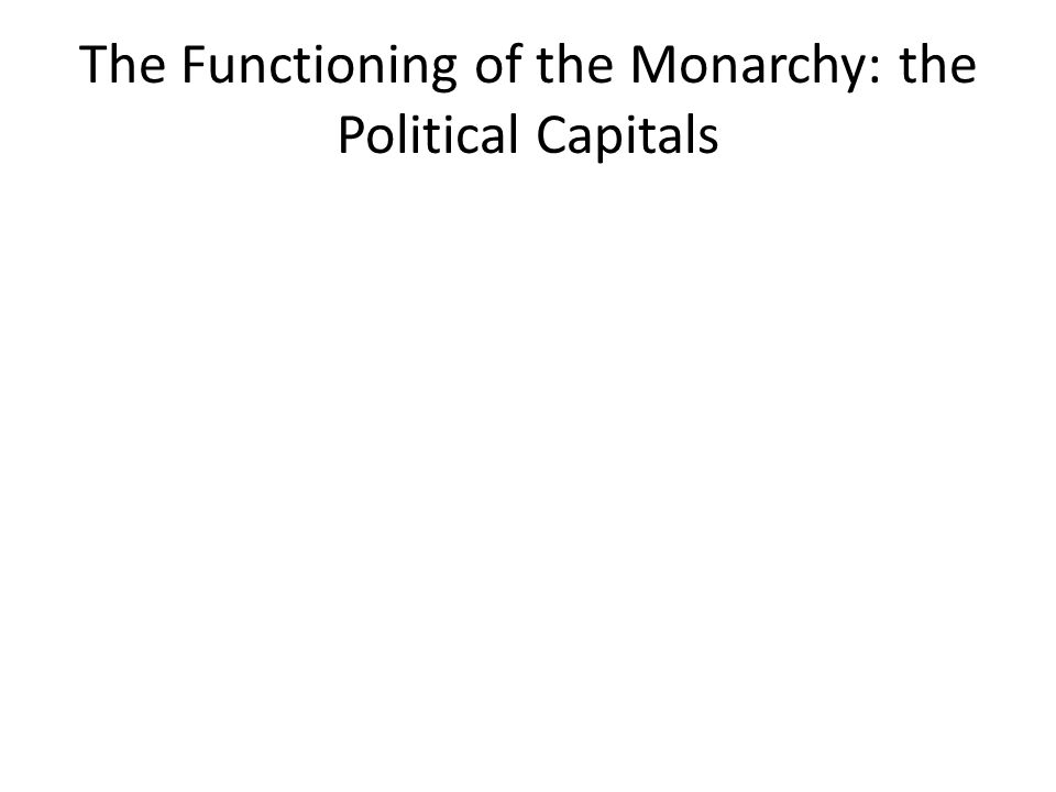 The Functioning of the Monarchy: the Political Capitals