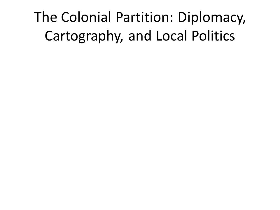 The Colonial Partition: Diplomacy, Cartography, and Local Politics