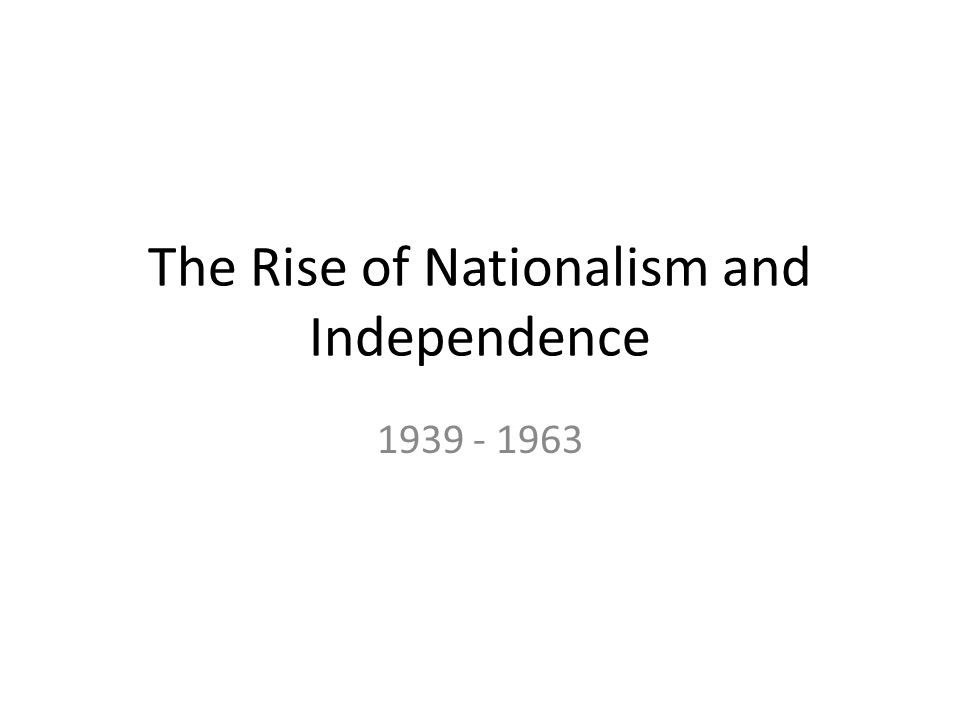 The Rise of Nationalism and Independence 1939 - 1963