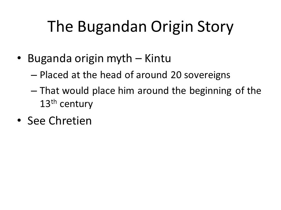 Relationship Between the Clans and the Kabaka …the external origin of these two founders – the sky for Kintu and Kitara for Kimera – instead affirms the superiority of kingship, at the kabaka level, over the power of the clans. …kingship emerged through a compromise between a new authority of a strongly religious nature, and a network of influential clans. Different characters in the origin myth represent different clans Every new kabaka was proclaimed father of the clan chiefs [sebataka] Certain clans had roles in the enthronement ceremony (Lungfish (Mmamba), Pangolin, Mushroom, Cercopith Monkey [Nkima = Tim] & Colobus Monkey); other traditional roles related to the monarchy When a kabaka is enthroned, he is slowly infused with the force of his father under the supervision of the clan ritualists Less reliance on clans as time goes by Each kabaka belongs to his mother's clan (opposite for the rest of society), so as to share power, at least symbolically, amongst the different clans (remember, exogamy = you can't marry someone from your own clan) Most clans in Buganda have had a turn as the Queen Mother / Kabaka's clanship Ceremonies stooped in the 18 th century under the Kabaka Namugala Replaced with an initial ritual honoring Kintu on the ritual hill Naggalabi & managed by the Lungfish and Pangolin Clans Milton Obote, the President (read: dictator) in the 1980s abolished the monarchies Came into use again in 1993 when the monarchy was restored …the royal institution was everywhere embedded in a network that controlled the supernatural, managed by clans whose history went back… (Chretien, 132) Religion based on Buganda's version of the Bacwezi cult bolstered kingship but also could be used as grounds to objecting to bad behavior (aka, it was a political currency ) Later on, after colonization, Buganda's Christianized elites envisioned the Kabaka as a secular power, and this idea for many years eclipsed the religious dimension of this institution (153)