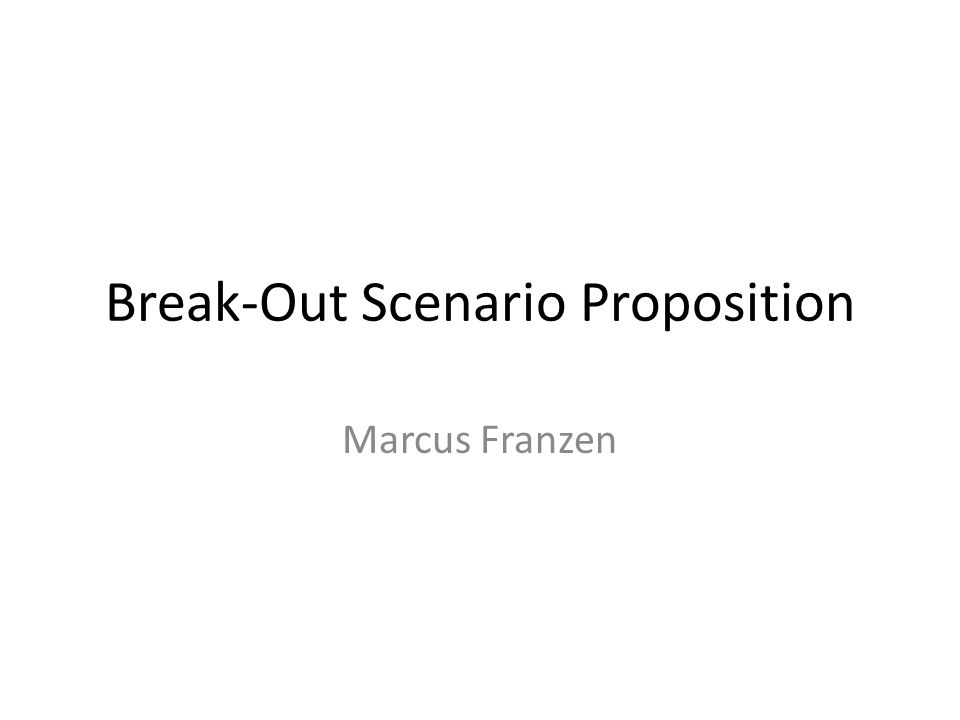 Break-Out Scenario Proposition Marcus Franzen