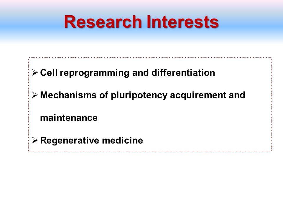 Research Interests  Cell reprogramming and differentiation  Mechanisms of pluripotency acquirement and maintenance  Regenerative medicine