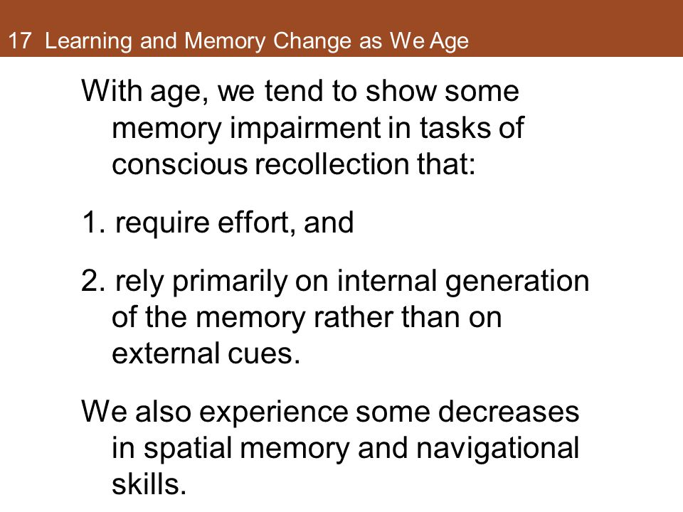 17 Learning and Memory Change as We Age With age, we tend to show some memory impairment in tasks of conscious recollection that: 1.require effort, and 2.rely primarily on internal generation of the memory rather than on external cues.