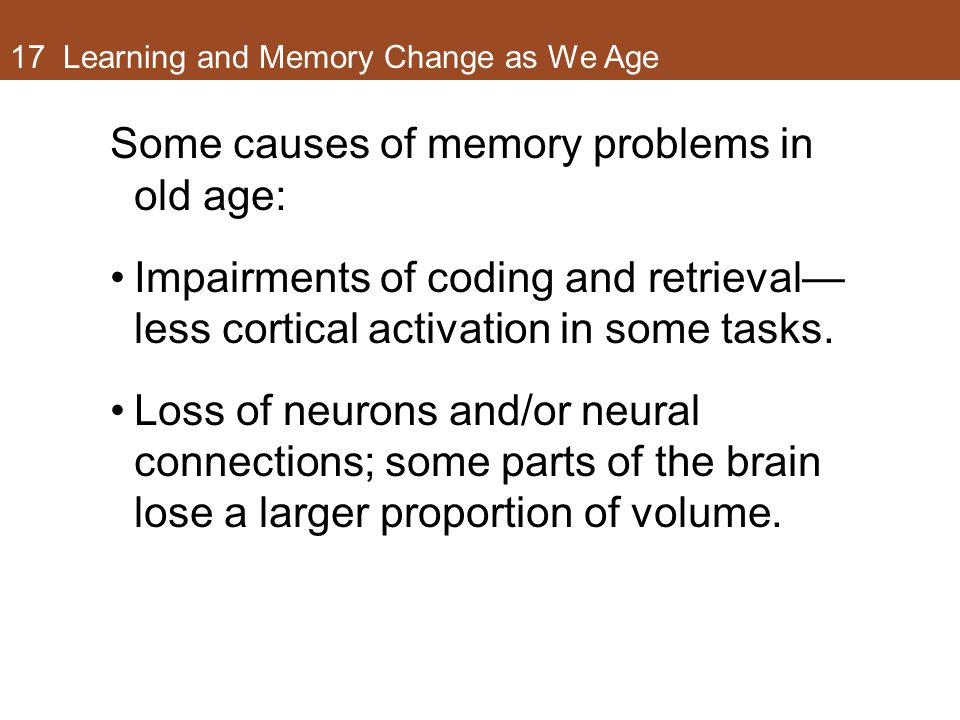 17 Learning and Memory Change as We Age Some causes of memory problems in old age: Impairments of coding and retrieval— less cortical activation in so