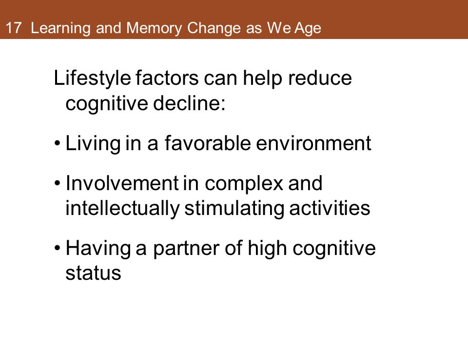 17 Learning and Memory Change as We Age Lifestyle factors can help reduce cognitive decline: Living in a favorable environment Involvement in complex and intellectually stimulating activities Having a partner of high cognitive status