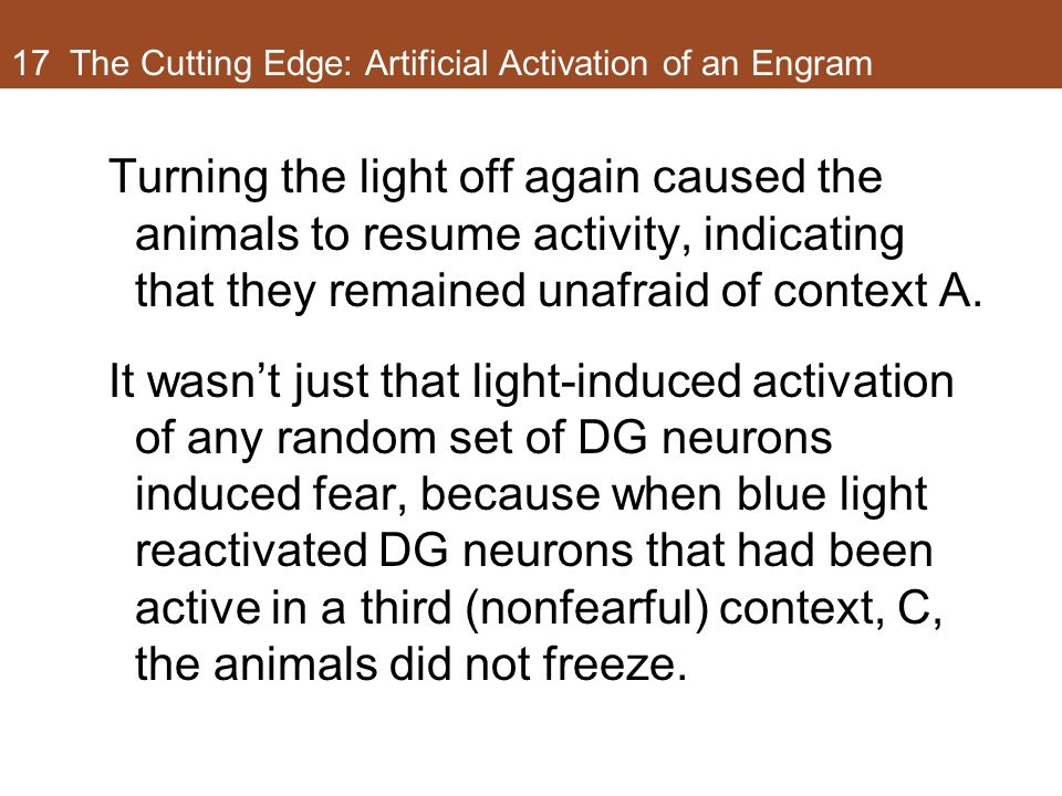 17 The Cutting Edge: Artificial Activation of an Engram Turning the light off again caused the animals to resume activity, indicating that they remained unafraid of context A.