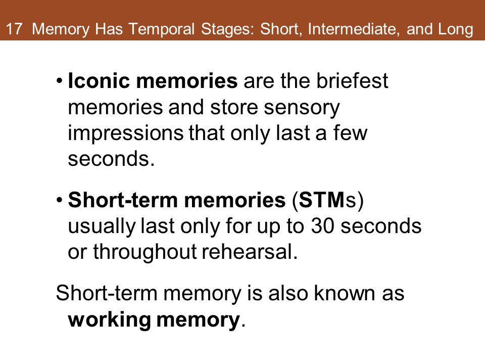 17 Memory Has Temporal Stages: Short, Intermediate, and Long Iconic memories are the briefest memories and store sensory impressions that only last a