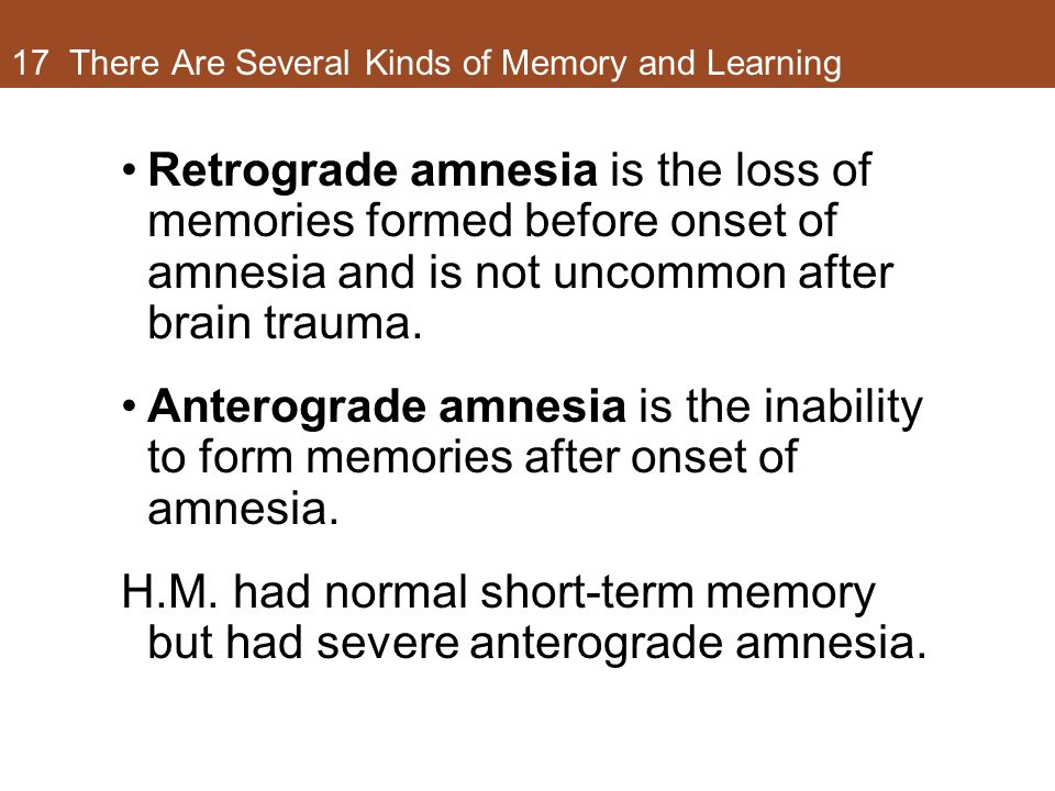 17 There Are Several Kinds of Memory and Learning Retrograde amnesia is the loss of memories formed before onset of amnesia and is not uncommon after brain trauma.