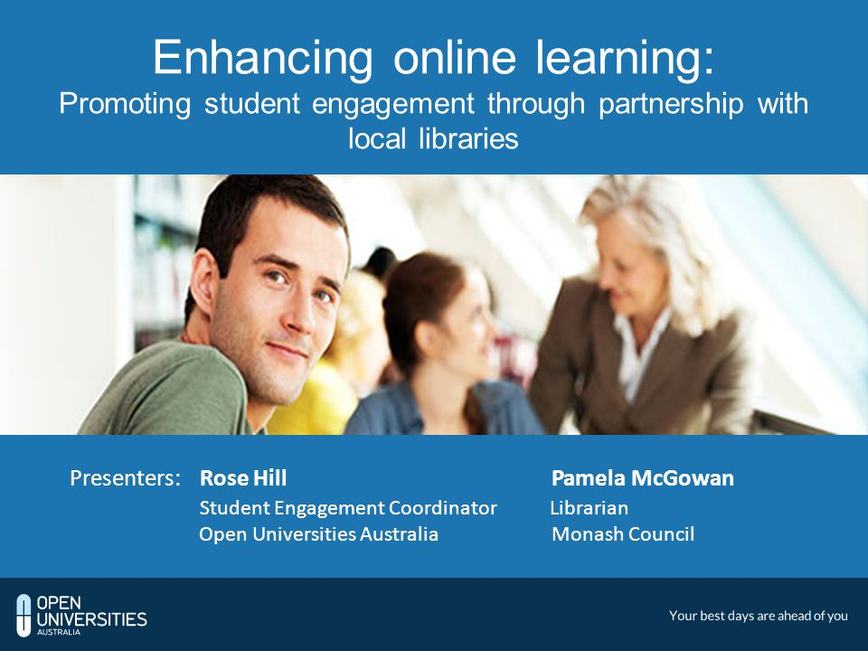 Enhancing online learning: Promoting student engagement through partnership with local libraries Presenters:Rose Hill Pamela McGowan Student Engagement Coordinator Librarian Open Universities Australia Monash Council