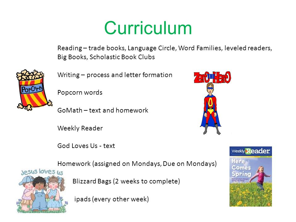 Reading – trade books, Language Circle, Word Families, leveled readers, Big Books, Scholastic Book Clubs Writing – process and letter formation Popcorn words GoMath – text and homework Weekly Reader God Loves Us - text Homework (assigned on Mondays, Due on Mondays) Blizzard Bags (2 weeks to complete) ipads (every other week)