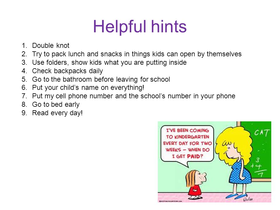 Helpful hints 1.Double knot 2.Try to pack lunch and snacks in things kids can open by themselves 3.Use folders, show kids what you are putting inside 4.Check backpacks daily 5.Go to the bathroom before leaving for school 6.Put your child's name on everything.