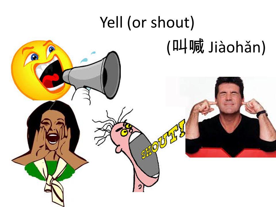 Yell (or shout) ( 叫喊 Jiàohǎn)