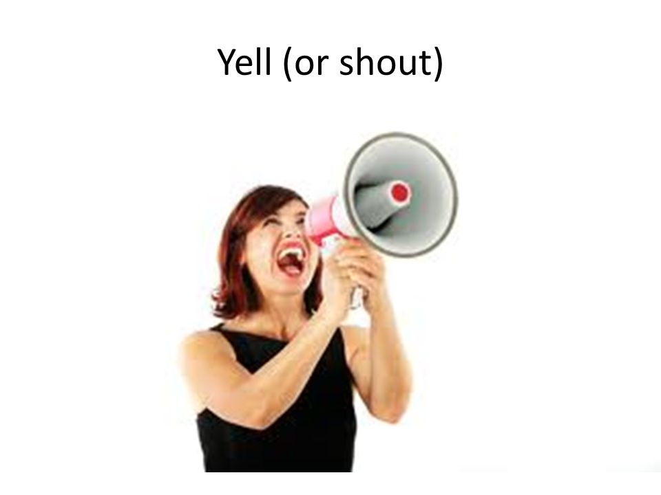 Yell (or shout)