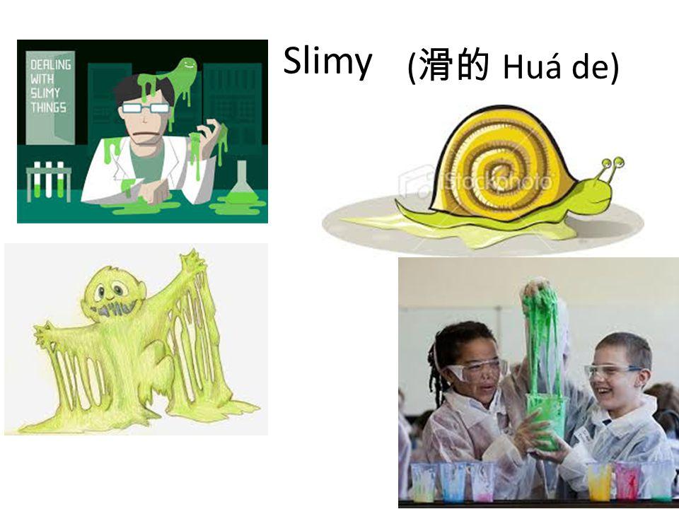 Slimy ( 滑的 Huá de)