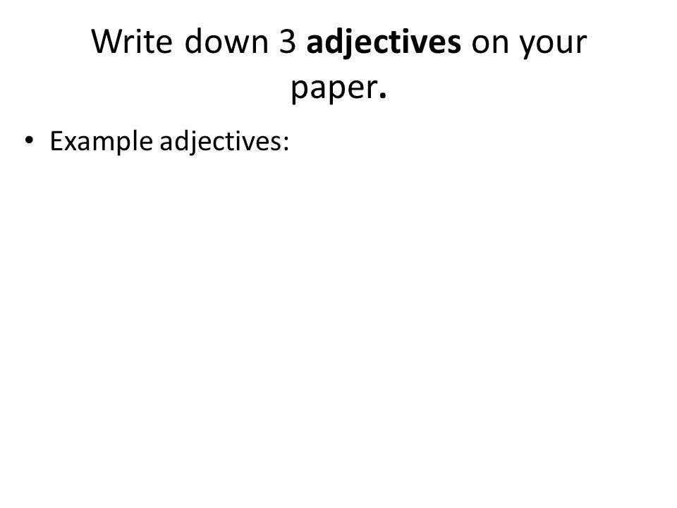 Write down 3 adjectives on your paper. Example adjectives: