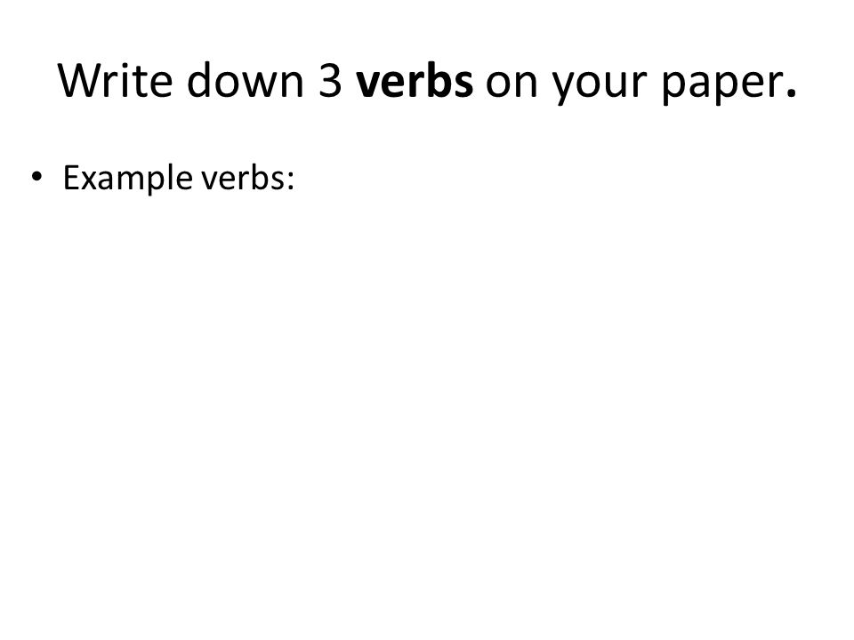 Write down 3 verbs on your paper. Example verbs: