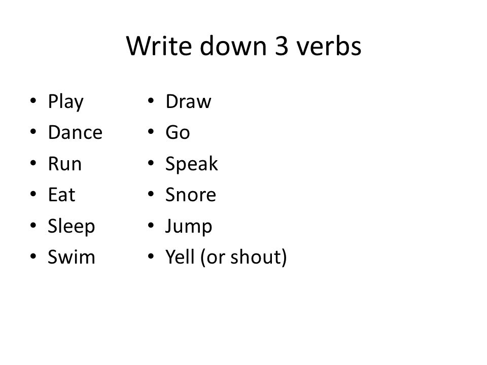 Write down 3 verbs Play Dance Run Eat Sleep Swim Draw Go Speak Snore Jump Yell (or shout)