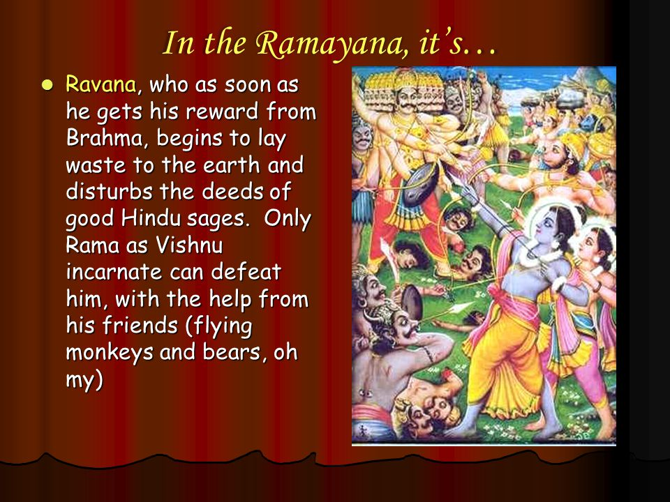 In the Ramayana, it's… Ravana, who as soon as he gets his reward from Brahma, begins to lay waste to the earth and disturbs the deeds of good Hindu sa