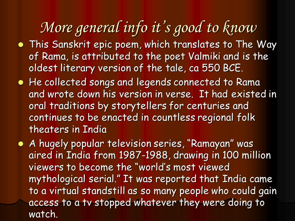 More general info it's good to know This Sanskrit epic poem, which translates to The Way of Rama, is attributed to the poet Valmiki and is the oldest