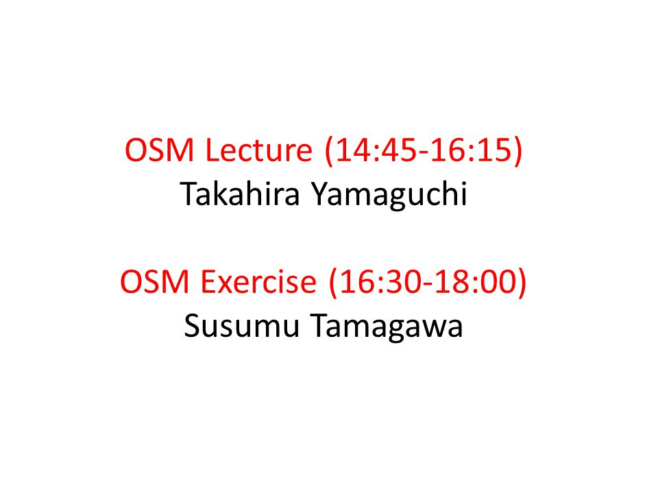 OSM Lecture (14:45-16:15) Takahira Yamaguchi OSM Exercise (16:30-18:00) Susumu Tamagawa