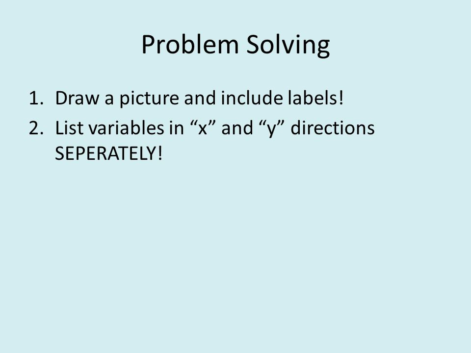 "Problem Solving 1.Draw a picture and include labels! 2.List variables in ""x"" and ""y"" directions SEPERATELY!"