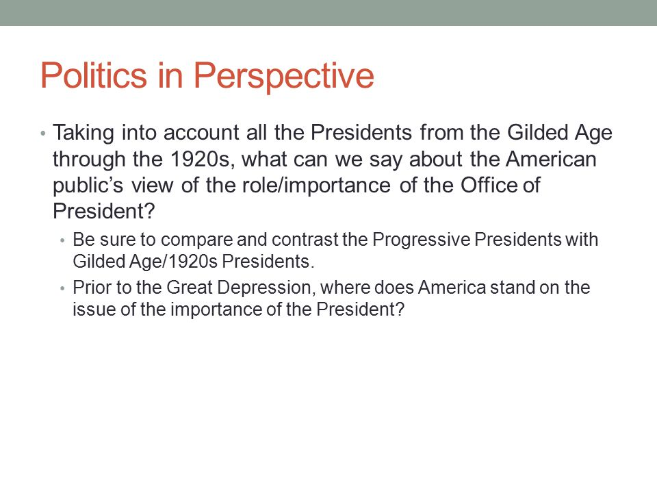 Politics in Perspective Taking into account all the Presidents from the Gilded Age through the 1920s, what can we say about the American public's view of the role/importance of the Office of President.