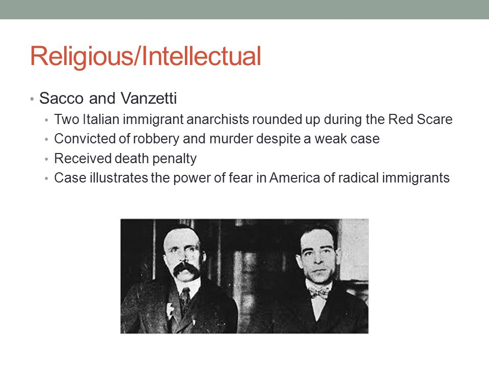 Religious/Intellectual Sacco and Vanzetti Two Italian immigrant anarchists rounded up during the Red Scare Convicted of robbery and murder despite a weak case Received death penalty Case illustrates the power of fear in America of radical immigrants