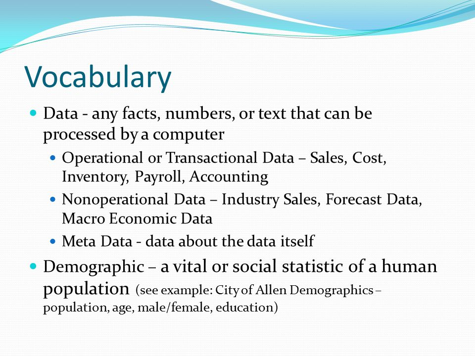 Vocabulary Data - any facts, numbers, or text that can be processed by a computer Operational or Transactional Data – Sales, Cost, Inventory, Payroll, Accounting Nonoperational Data – Industry Sales, Forecast Data, Macro Economic Data Meta Data - data about the data itself Demographic – a vital or social statistic of a human population (see example: City of Allen Demographics – population, age, male/female, education)