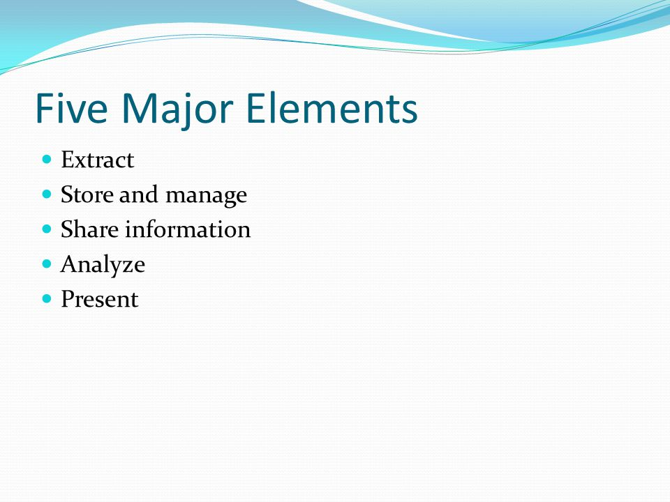 Five Major Elements Extract Store and manage Share information Analyze Present