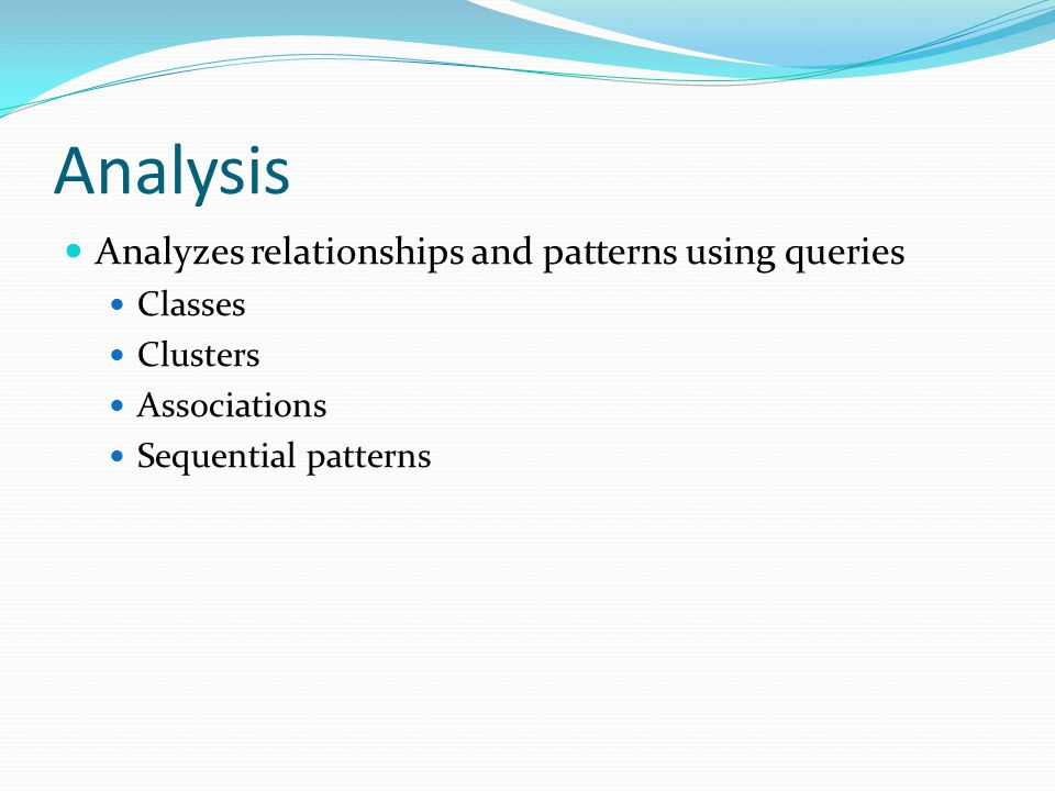 Analysis Analyzes relationships and patterns using queries Classes Clusters Associations Sequential patterns