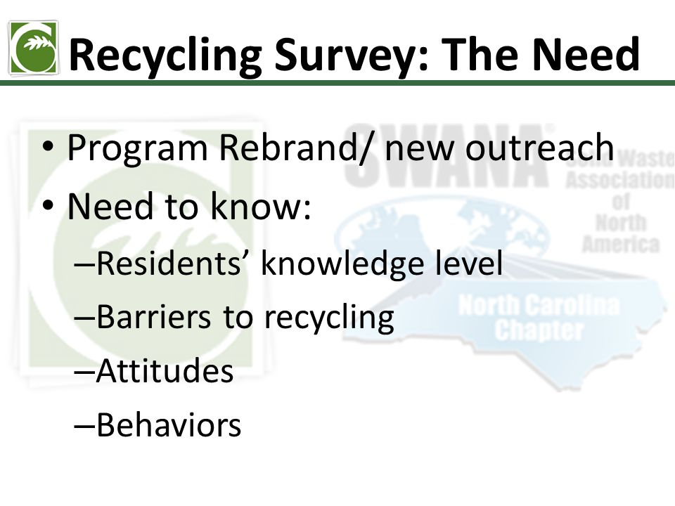 Recycling Survey: The Need Program Rebrand/ new outreach Need to know: – Residents' knowledge level – Barriers to recycling – Attitudes – Behaviors