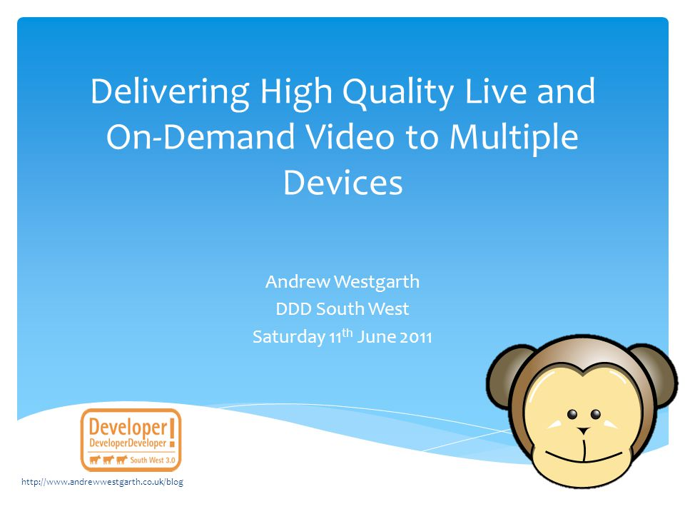 Delivering High Quality Live and On-Demand Video to Multiple Devices Andrew Westgarth DDD South West Saturday 11 th June 2011 http://www.andrewwestgar