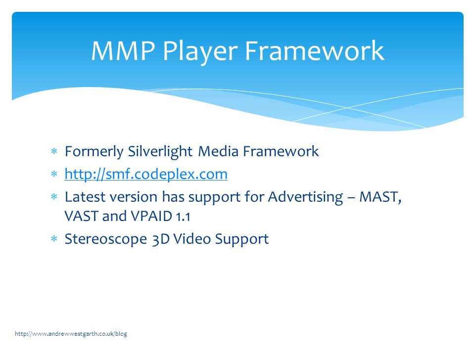  Formerly Silverlight Media Framework  http://smf.codeplex.com http://smf.codeplex.com  Latest version has support for Advertising – MAST, VAST and VPAID 1.1  Stereoscope 3D Video Support http://www.andrewwestgarth.co.uk/blog MMP Player Framework