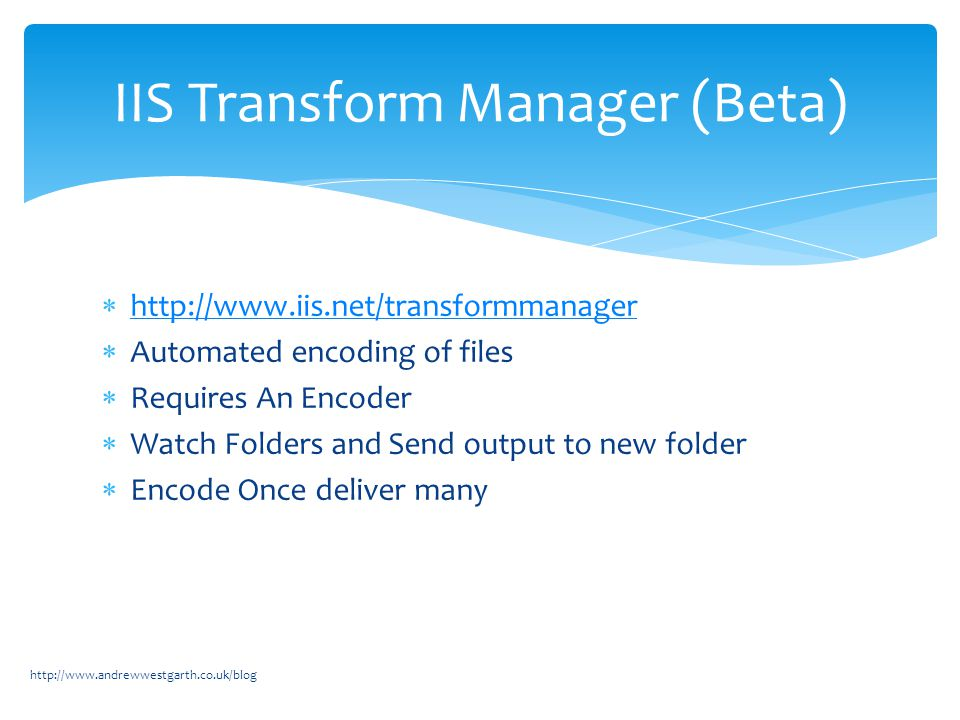  http://www.iis.net/transformmanager http://www.iis.net/transformmanager  Automated encoding of files  Requires An Encoder  Watch Folders and Send