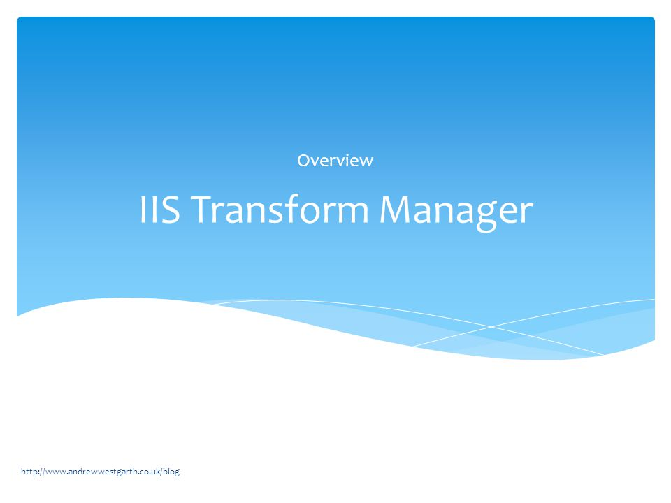IIS Transform Manager Overview http://www.andrewwestgarth.co.uk/blog