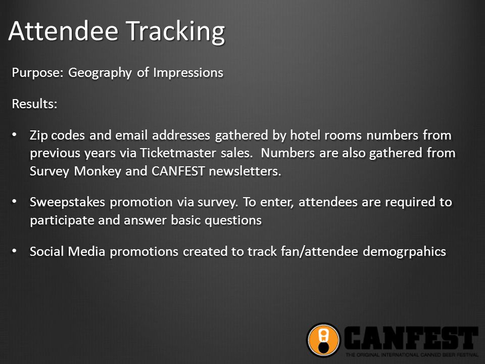 Attendee Tracking Purpose: Geography of Impressions Results: Zip codes and email addresses gathered by hotel rooms numbers from previous years via Ticketmaster sales.