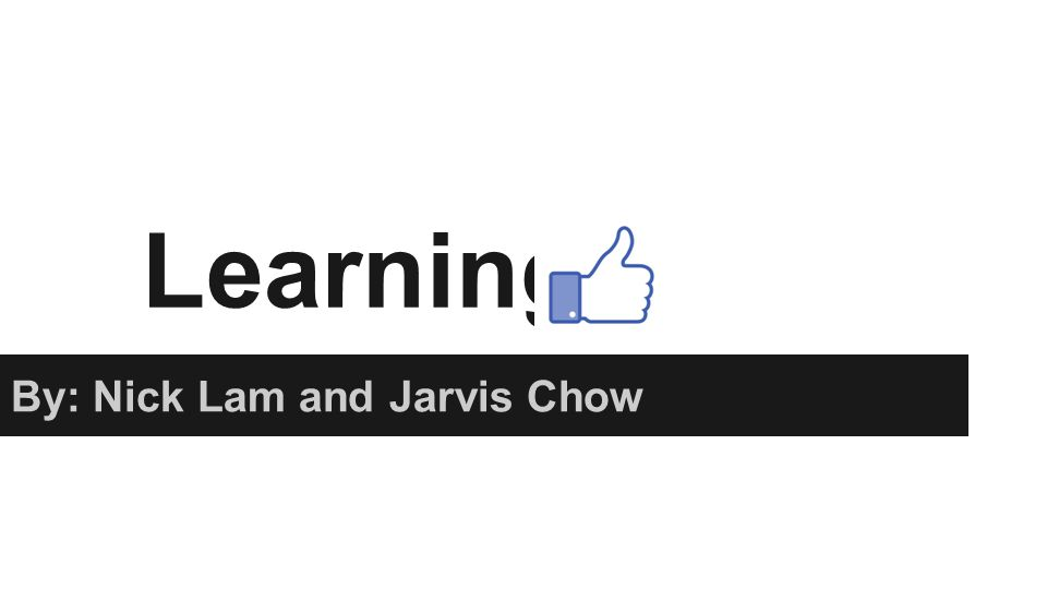 Learning By: Nick Lam and Jarvis Chow