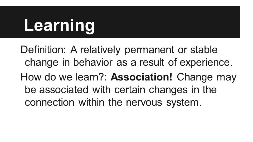 Learning Definition: A relatively permanent or stable change in behavior as a result of experience.