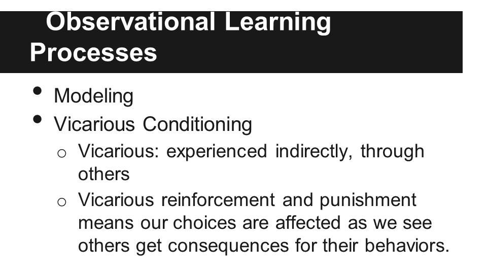 Observational Learning Processes Modeling Vicarious Conditioning o Vicarious: experienced indirectly, through others o Vicarious reinforcement and punishment means our choices are affected as we see others get consequences for their behaviors.