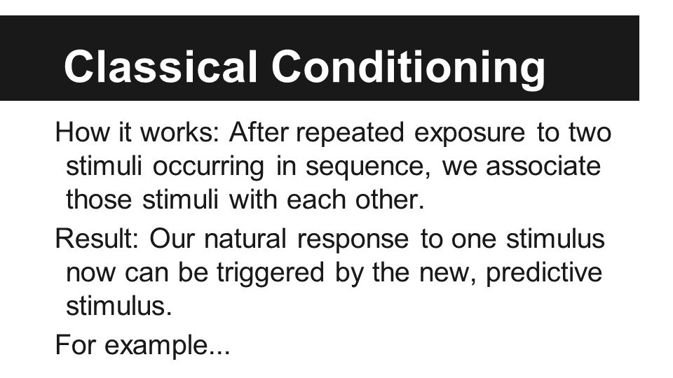 Classical Conditioning How it works: After repeated exposure to two stimuli occurring in sequence, we associate those stimuli with each other.