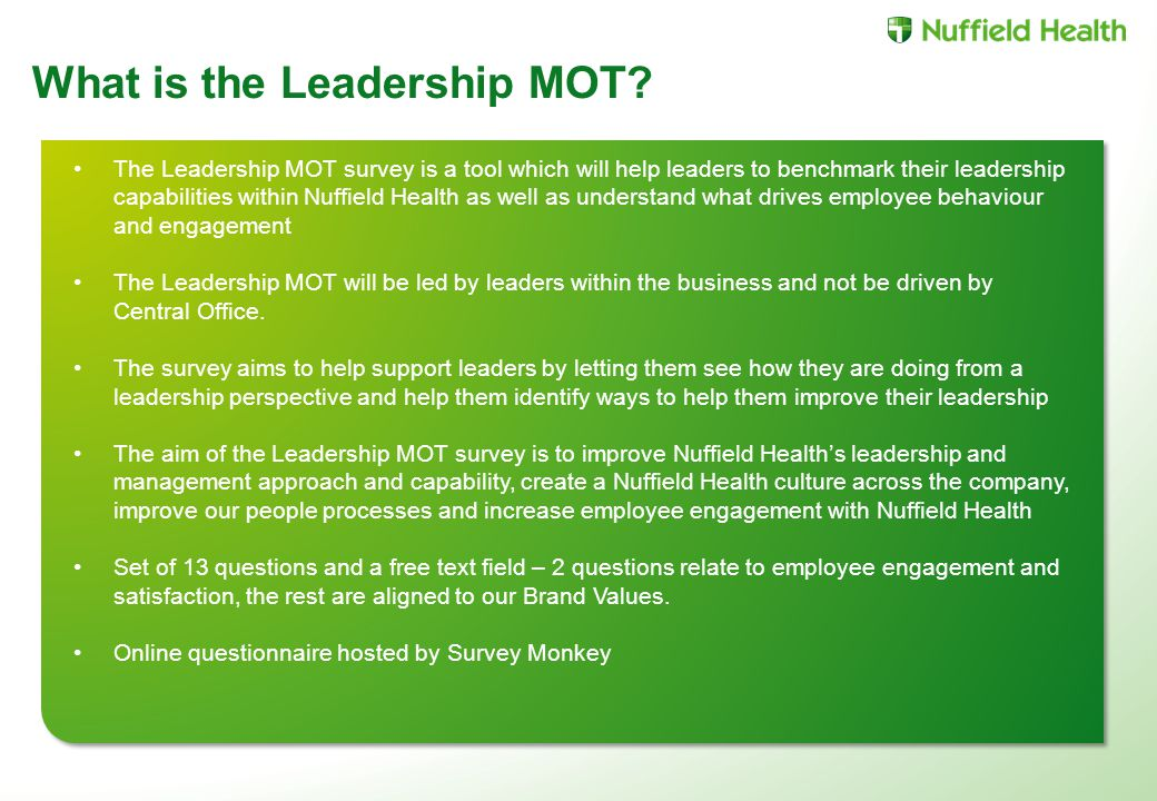 The Leadership MOT survey is a tool which will help leaders to benchmark their leadership capabilities within Nuffield Health as well as understand what drives employee behaviour and engagement The Leadership MOT will be led by leaders within the business and not be driven by Central Office.