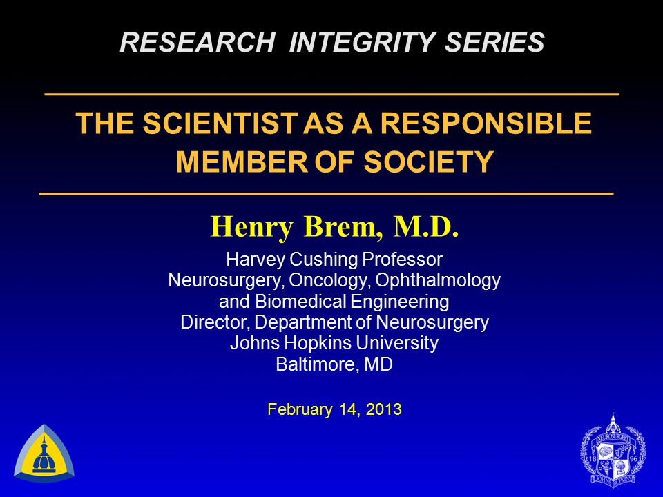 RESEARCH INTEGRITY SERIES THE SCIENTIST AS A RESPONSIBLE MEMBER OF SOCIETY Henry Brem, M.D.