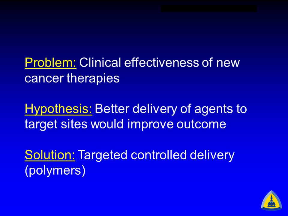 Problem: Clinical effectiveness of new cancer therapies Hypothesis: Better delivery of agents to target sites would improve outcome Solution: Targeted controlled delivery (polymers)