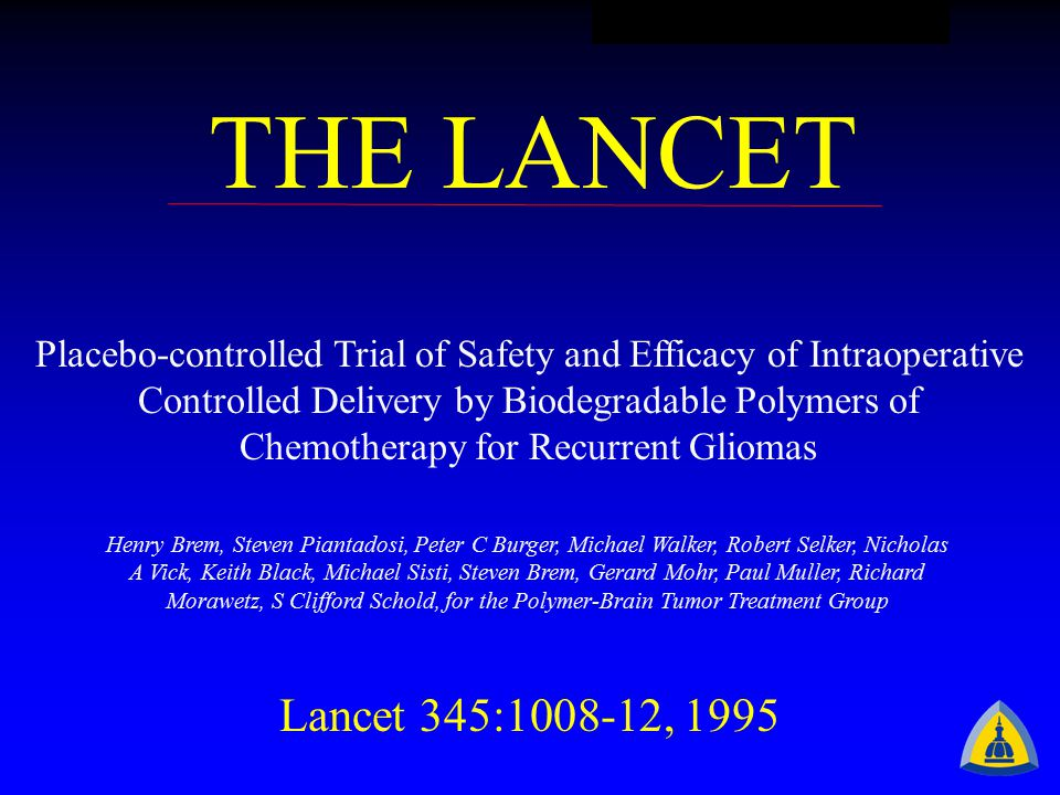 THE LANCET Placebo-controlled Trial of Safety and Efficacy of Intraoperative Controlled Delivery by Biodegradable Polymers of Chemotherapy for Recurrent Gliomas Henry Brem, Steven Piantadosi, Peter C Burger, Michael Walker, Robert Selker, Nicholas A Vick, Keith Black, Michael Sisti, Steven Brem, Gerard Mohr, Paul Muller, Richard Morawetz, S Clifford Schold, for the Polymer-Brain Tumor Treatment Group Lancet 345:1008-12, 1995