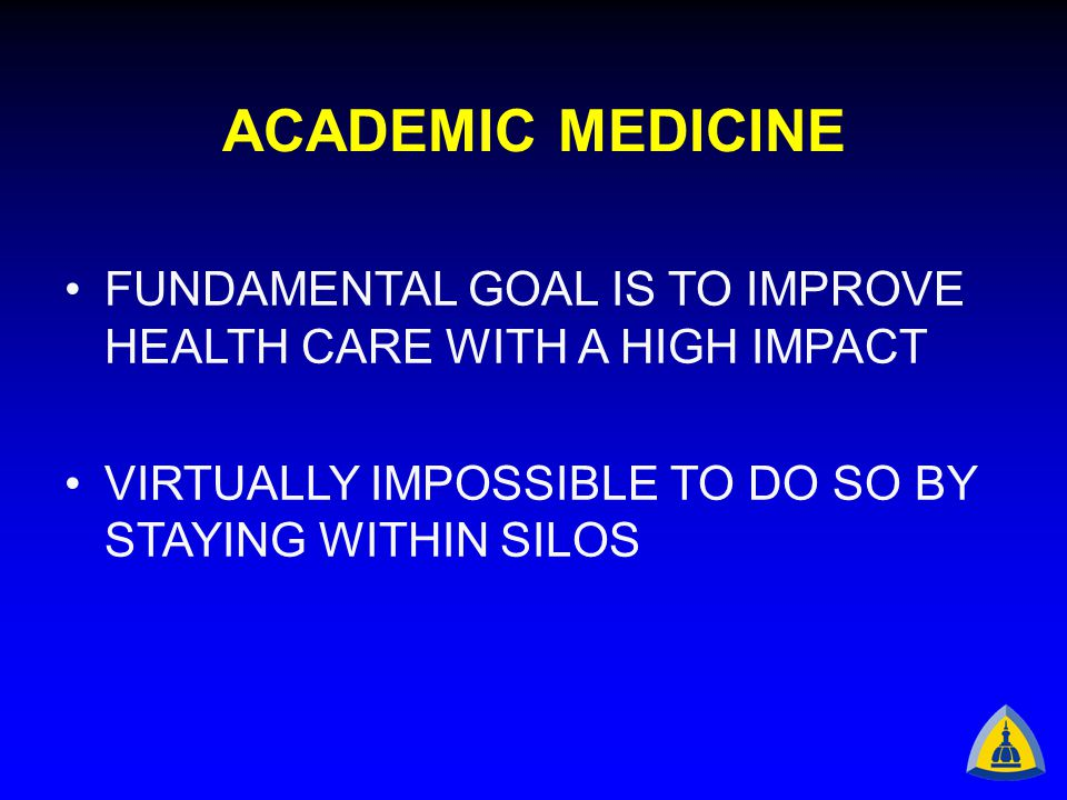 ACADEMIC MEDICINE FUNDAMENTAL GOAL IS TO IMPROVE HEALTH CARE WITH A HIGH IMPACT VIRTUALLY IMPOSSIBLE TO DO SO BY STAYING WITHIN SILOS