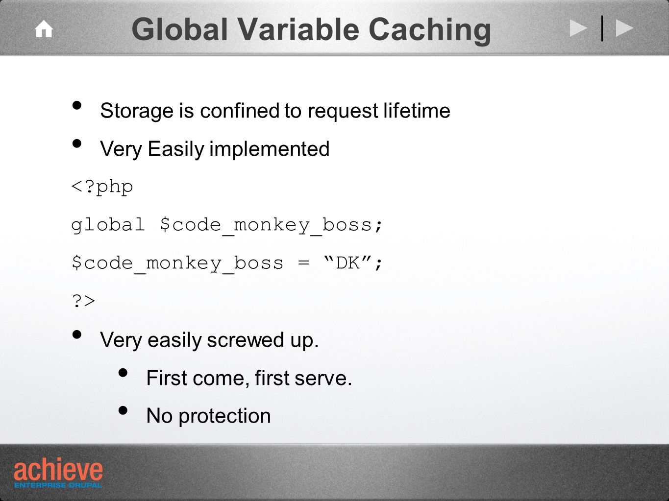 Global Variable Caching Storage is confined to request lifetime Very Easily implemented < php global $code_monkey_boss; $code_monkey_boss = DK ; > Very easily screwed up.