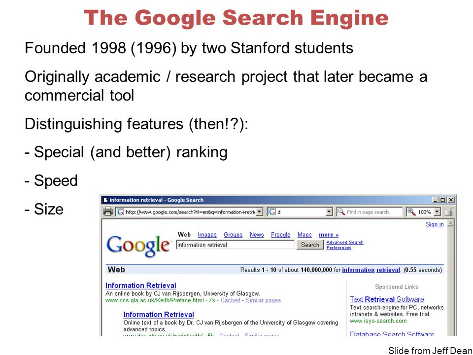 The Google Search Engine Founded 1998 (1996) by two Stanford students Originally academic / research project that later became a commercial tool Distinguishing features (then! ): - Special (and better) ranking - Speed - Size Slide from Jeff Dean