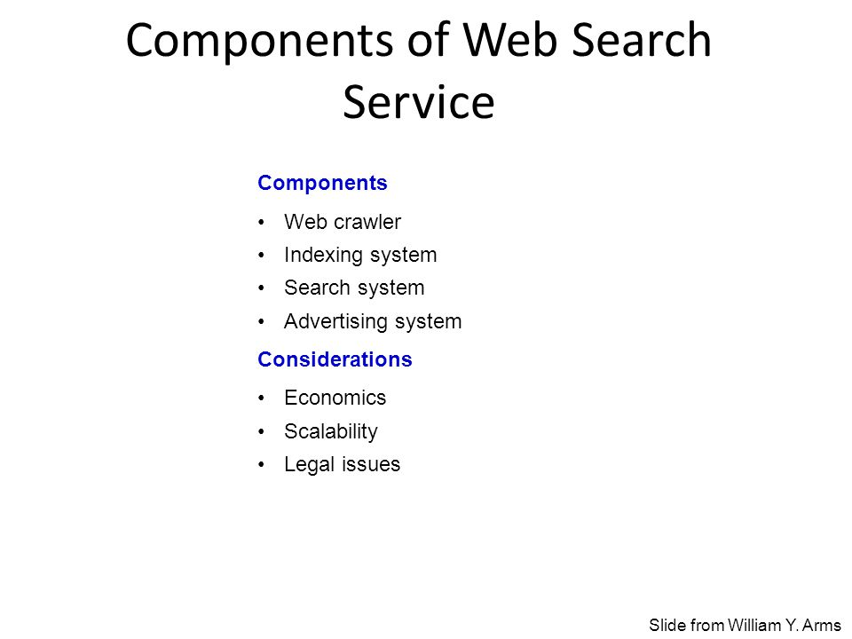 Components of Web Search Service Components Web crawler Indexing system Search system Advertising system Considerations Economics Scalability Legal issues Slide from William Y.