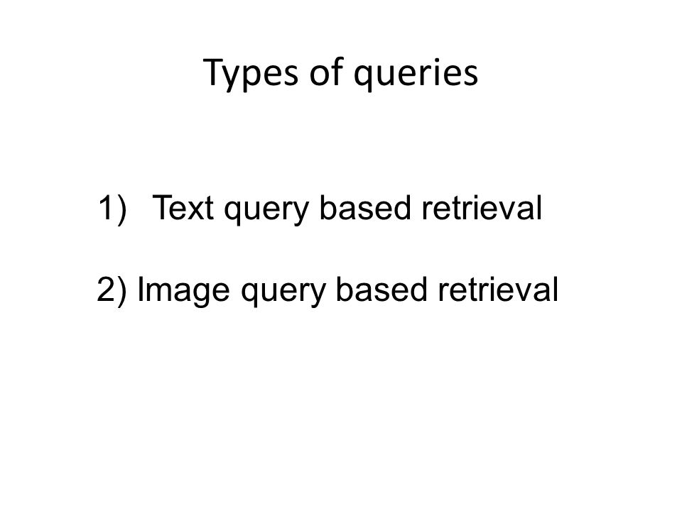 Types of queries 1)Text query based retrieval 2) Image query based retrieval